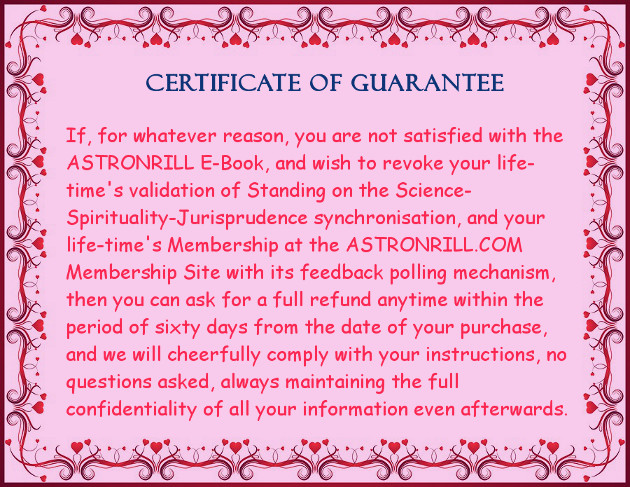 If, for whatever reason, you are not satisfied with the ASTRONRILL E-Book, and wish to revoke your life-time's validation of Standing on the Science-Spirituality-Jurisprudence synchronisation, and your life-time's Membership at the ASTRONRILL.COM Membership Site with its feedback polling mechanism, then you can ask for a full refund anytime within the period of sixty days from the date of your purchase, and we will cheerfully comply with your instructions, no questions asked, always maintaining the full confidentiality of all your information even afterwards.